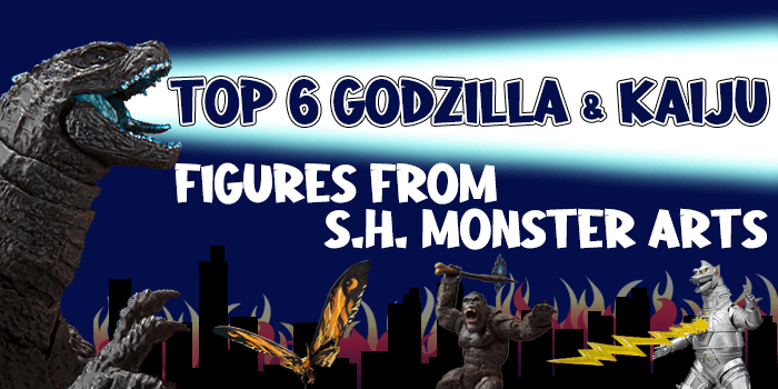 Top 6 Godzilla and Kaiju Figures from S.H. MonsterArts